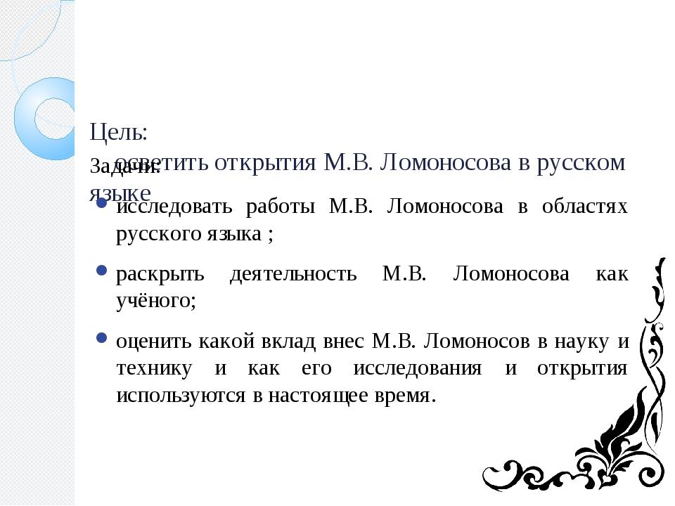 Цель: осветить открытия М.В. Ломоносова в русском языке Задачи: исследовать...