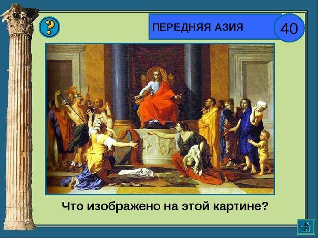 ПЕРЕДНЯЯ АЗИЯ 40 Что изображено на этой картине?