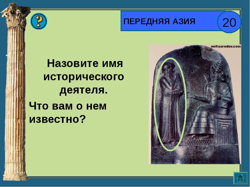 ПЕРЕДНЯЯ АЗИЯ 20 Назовите имя исторического деятеля. Что вам о нем известно?