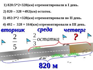 вторник среда четверг ? 1) 820:5*2=328(км) отремонтировали в I день. 2) 820 –
