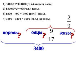 коровы овцы козы ? ? ? 1) 3400:17*9=1800(гол.) овцы и козы. 2) 1800:9*2=400(г