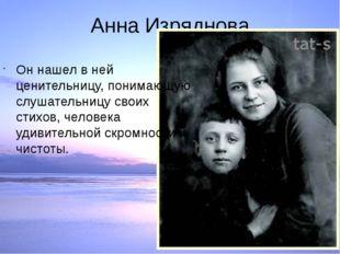 Анна Изряднова Он нашел в ней ценительницу, понимающую слушательницу своих ст