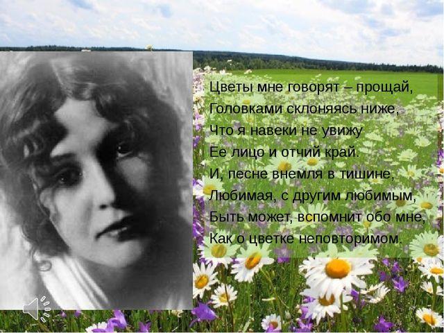 Цветы мне говорят – прощай, Головками склоняясь ниже, Что я навеки не увижу Е...