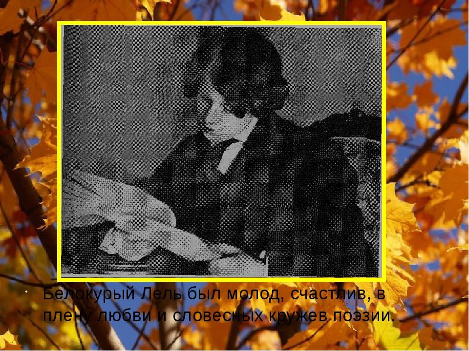 Белокурый Лель был молод, счастлив, в плену любви и словесных кружев поэзии.