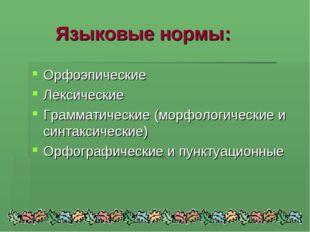 Языковые нормы: Орфоэпические Лексические Грамматические (морфологические и