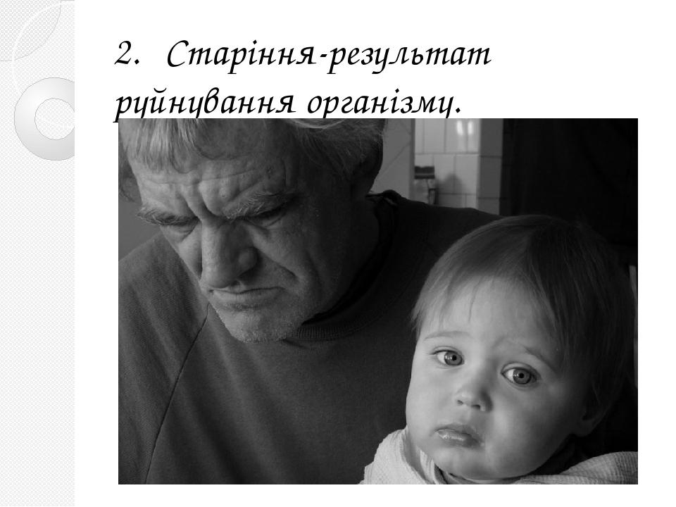 2. Старіння-результат руйнування організму.