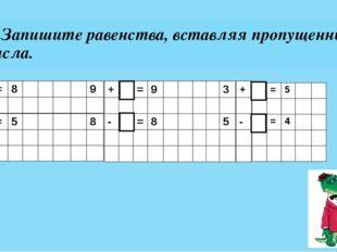 3. Запишите равенства, вставляя пропущенные числа. 7 + = 8 9 6 - = 5 8 + = 9