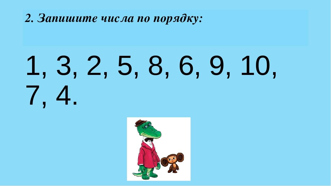 2. Запишите числа по порядку: 1, 3, 2, 5, 8, 6, 9, 10, 7, 4.