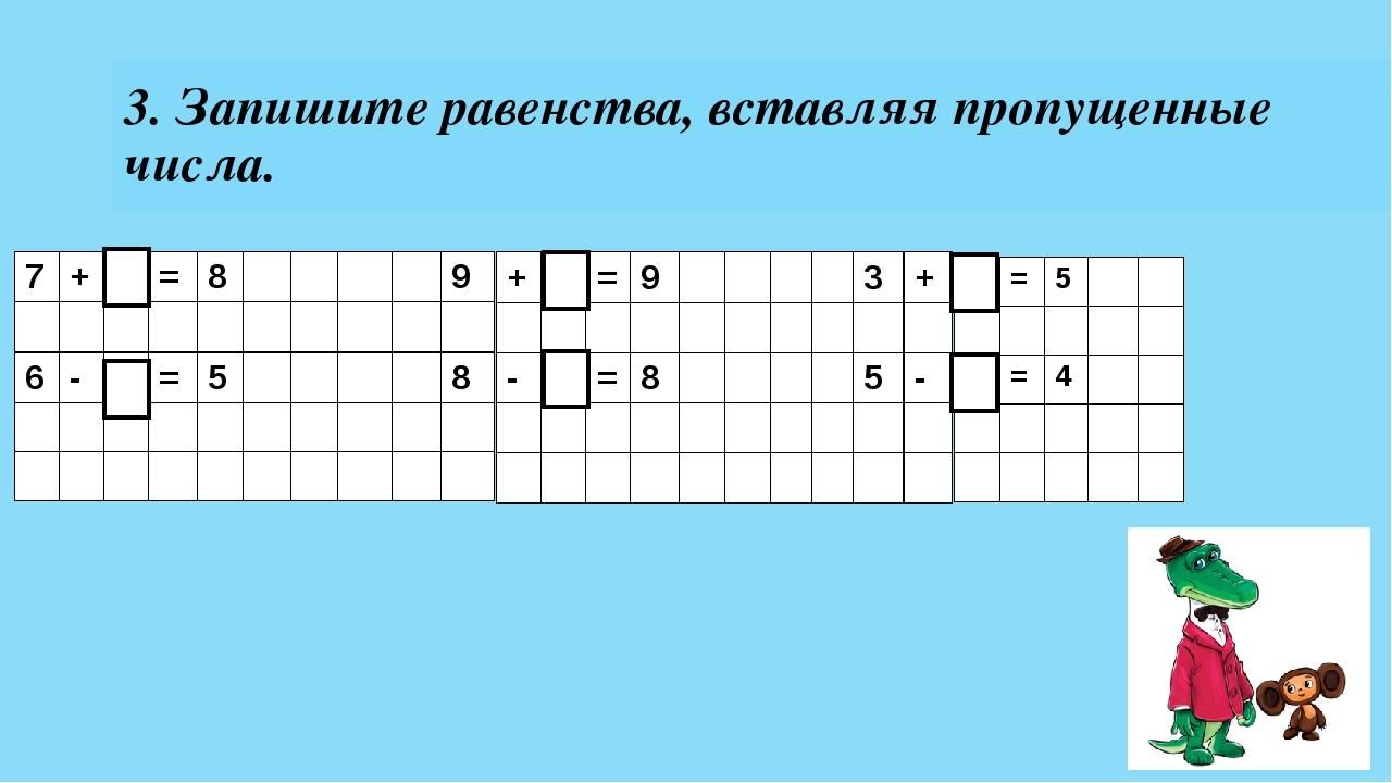 3. Запишите равенства, вставляя пропущенные числа. 7 + = 8 9 6 - = 5 8 + = 9...