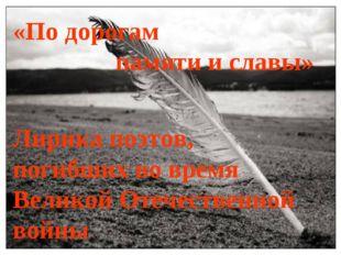 «По дорогам памяти и славы» Лирика поэтов, погибших во время Великой Отечеств