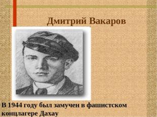 Дмитрий Вакаров В 1944 году был замучен в фашистском концлагере Дахау