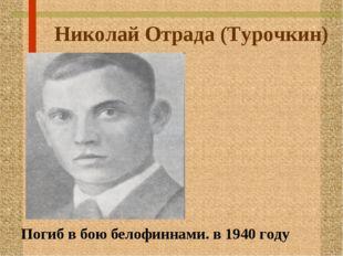 Николай Отрада (Турочкин) Погиб в бою белофиннами. в 1940 году