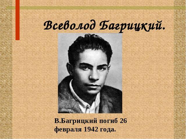 Всеволод Багрицкий. В.Багрицкий погиб 26 февраля 1942 года.