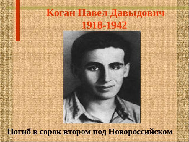 Коган Павел Давыдович 1918-1942 Погиб в сорок втором под Новороссийском