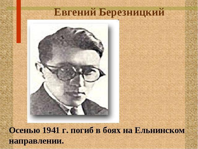 Евгений Березницкий Осенью 1941 г. погиб в боях на Ельнинском направлении.