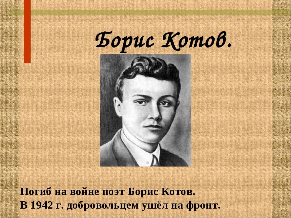 Борис Котов. Погиб на войне поэт Борис Котов. В 1942 г. добровольцем ушёл на...