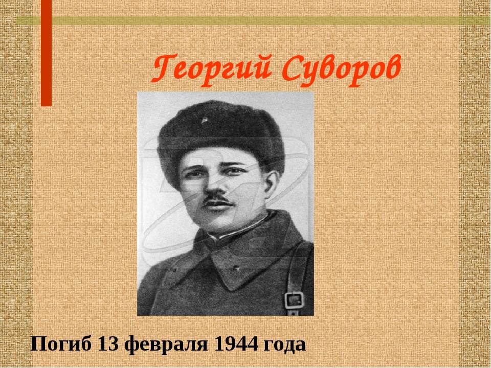 Георгий Суворов Погиб 13 февраля 1944 года