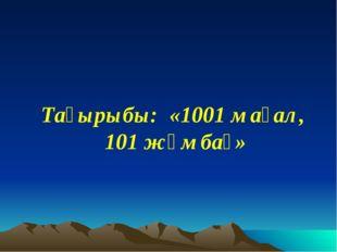 Тақырыбы: «1001 мақал, 101 жұмбақ»