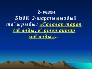 2- кезең Біздің 2-шартымыздың тақырыбы: «Салалап тарап сақалды, кәрілер айтар