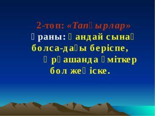 2-топ: «Тапқырлар» Ұраны: Қандай сынақ болса-дағы беріспе, Әрқашанда үміткер