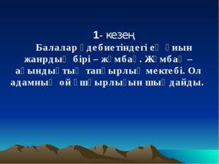 1- кезең Балалар әдебиетіндегі ең қиын жанрдың бірі – жұмбақ. Жұмбақ – ақынды