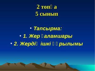 2 топқа 5 сынып Тапсырма: 1. Жер ғаламшары 2. Жердің ішкі құрылымы