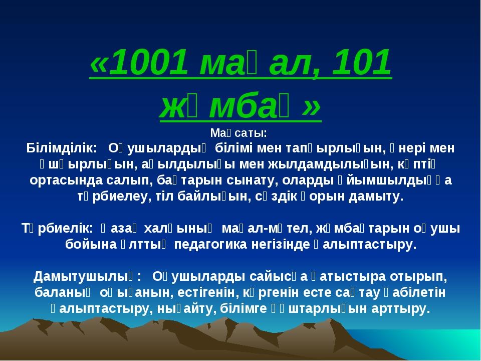 «1001 мақал, 101 жұмбақ» Мақсаты: Білімділік: Оқушылардың білімі мен тапқырлы...