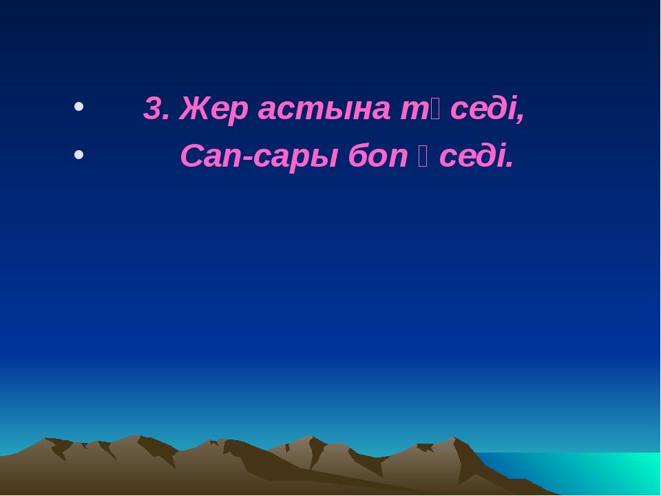 3. Жер астына түседі, Сап-сары боп өседі.