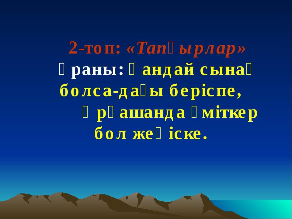2-топ: «Тапқырлар» Ұраны: Қандай сынақ болса-дағы беріспе, Әрқашанда үміткер...