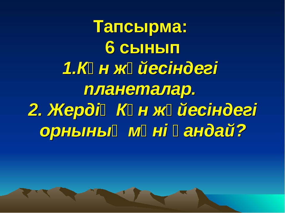 Тапсырма: 6 сынып 1.Күн жүйесіндегі планеталар. 2. Жердің Күн жүйесіндегі орн...