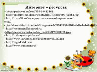 Интернет – ресурсы: - http://pedsovet.su/load/393-1-0-42861 - http://produkti