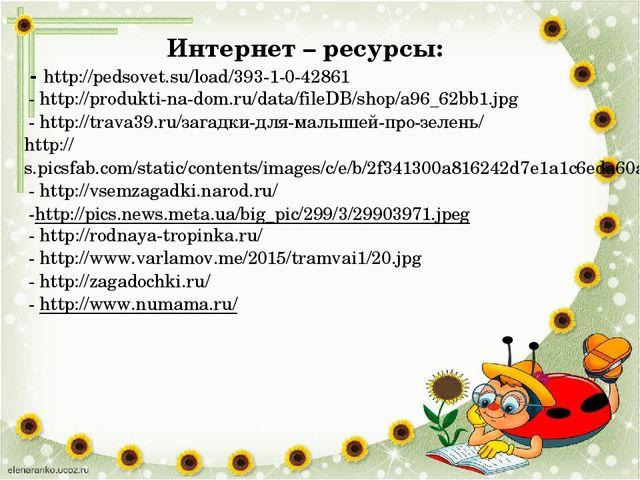 Интернет – ресурсы: - http://pedsovet.su/load/393-1-0-42861 - http://produkti...