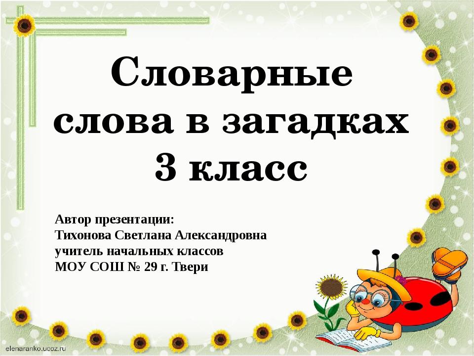 Словарные слова в загадках 3 класс Автор презентации: Тихонова Светлана Алекс...