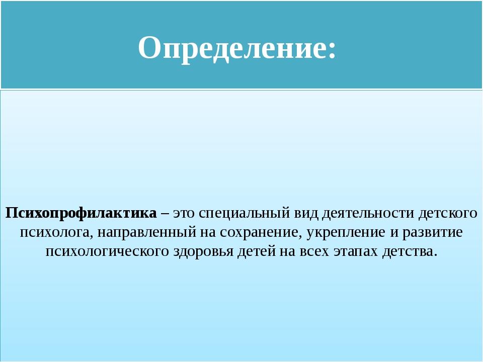 Определение: Психопрофилактика – это специальный вид деятельности детского п...
