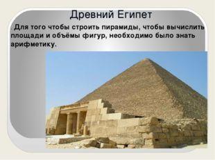 Древний Египет . Для того чтобы строить пирамиды, чтобы вычислить площади и о