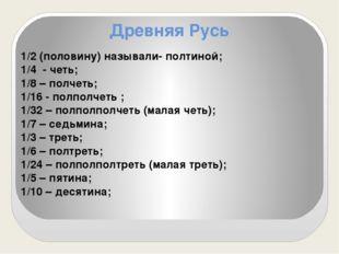 Древняя Русь 1/2 (половину) называли- полтиной; 1/4 - четь; 1/8 – полчеть; 1/