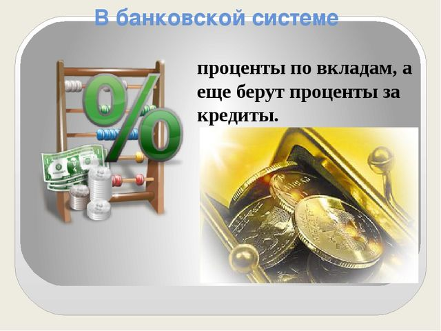 В банковской системе проценты по вкладам, а еще берут проценты за кредиты.