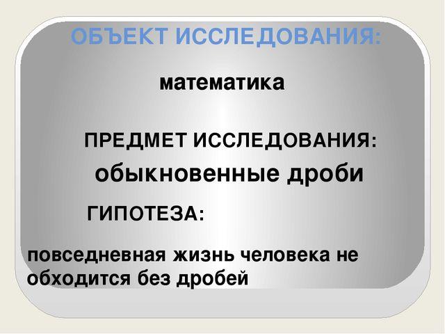 ОБЪЕКТ ИССЛЕДОВАНИЯ: математика ПРЕДМЕТ ИССЛЕДОВАНИЯ: обыкновенные дроби ГИПО...