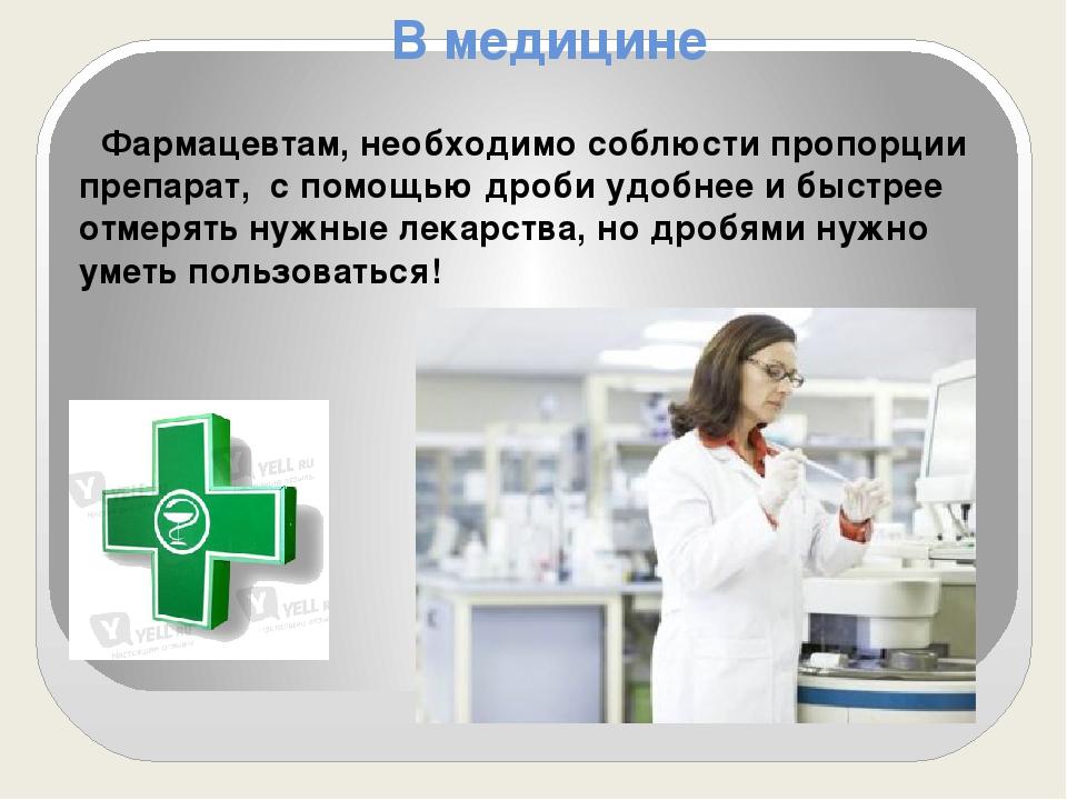 В медицине Фармацевтам, необходимо соблюсти пропорции препарат, с помощью дро...