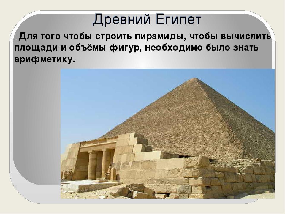 Древний Египет . Для того чтобы строить пирамиды, чтобы вычислить площади и о...