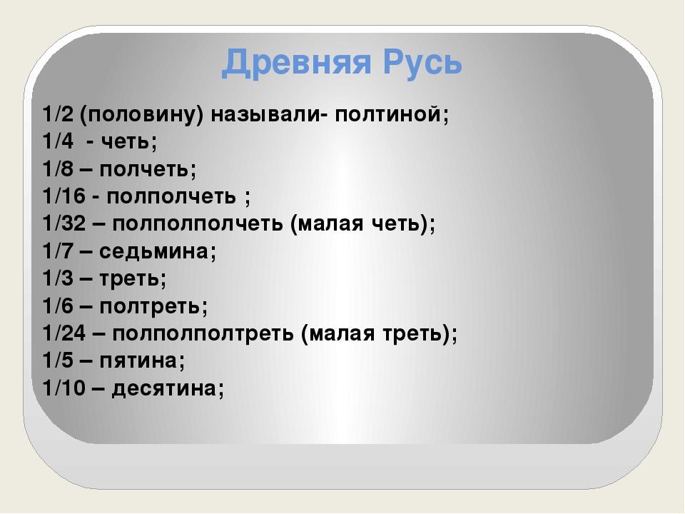 Древняя Русь 1/2 (половину) называли- полтиной; 1/4 - четь; 1/8 – полчеть; 1/...