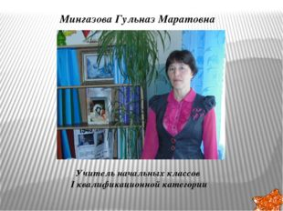 Мингазова Гульназ Маратовна Учитель начальных классов I квалификационной кат