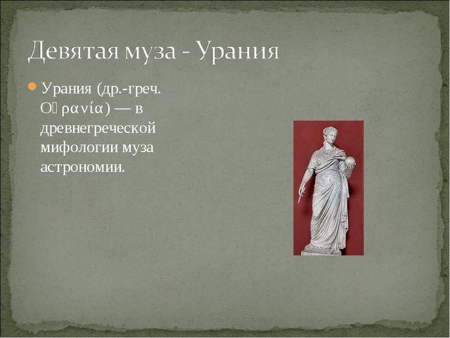Урания (др.-греч. Οὐρανία) — в древнегреческой мифологии муза астрономии.