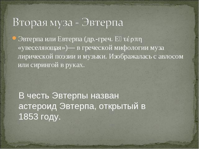 Эвтерпа или Евтерпа (др.-греч. Εὐτέρπη «увеселяющая»)— в греческой мифологии...
