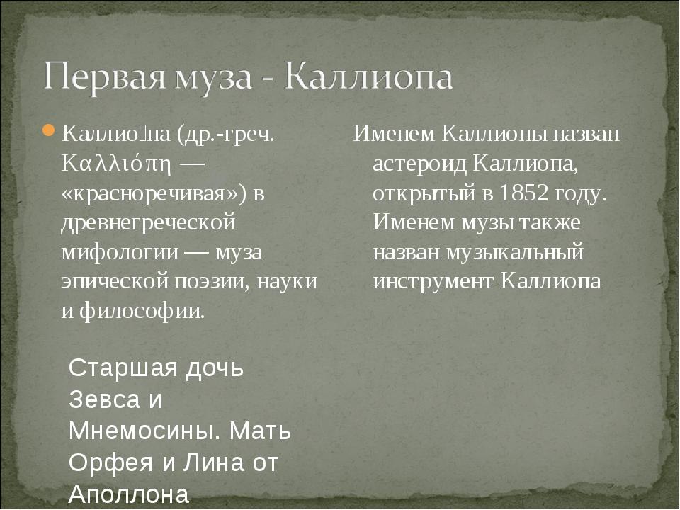 Каллио́па (др.-греч. Καλλιόπη — «красноречивая») в древнегреческой мифологии...