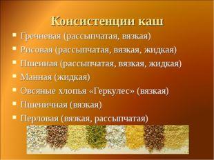 Консистенции каш Гречневая (рассыпчатая, вязкая) Рисовая (рассыпчатая, вязкая