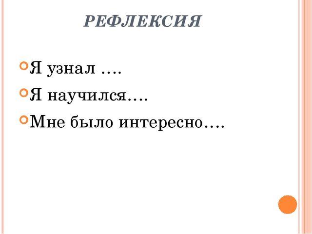 РЕФЛЕКСИЯ Я узнал …. Я научился…. Мне было интересно….