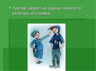 Третий запрет на оценку личности ребенка, его семьи.