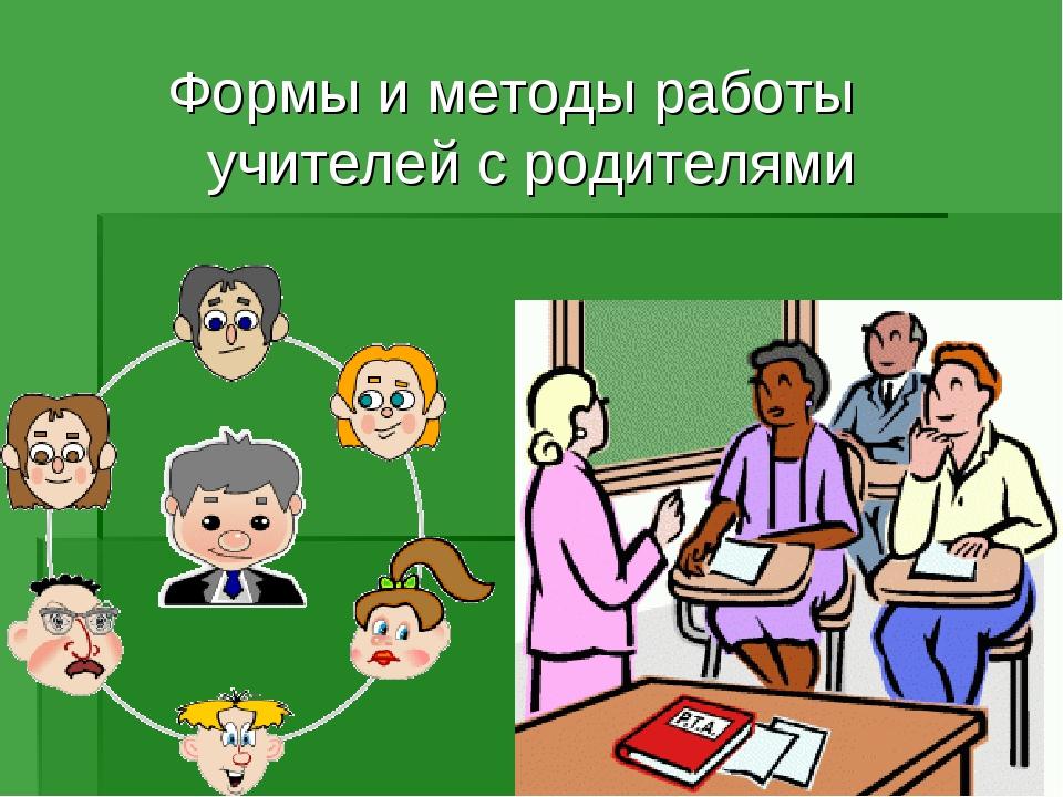 Формы и методы работы учителей с родителями