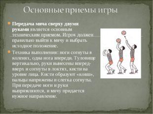 Передача мяча сверху двумя руками является основным техническим приемом. Игро